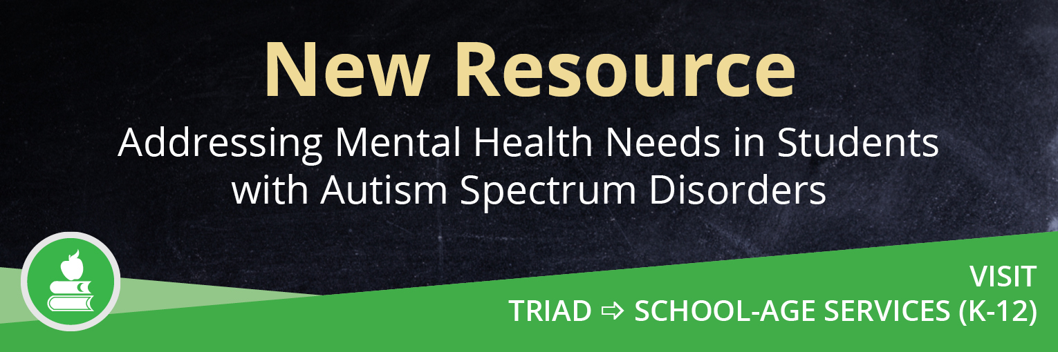 New Resource-Addressing Mental Health Needs in Students with Autism Spectrum Disorders. Visit TRIAD then School-Age Services (K-12)