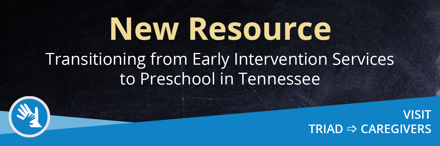 New Resource-Transitioning from Early Intervention Services to Preschool in Tennessee. Visit TRIAD then Caregivers